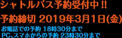 シャトルバス予約受付中!! 1 予約締切2019年3月1日(金) お電話での予約18時30分まで PC、スマホからの予約23時30分まで