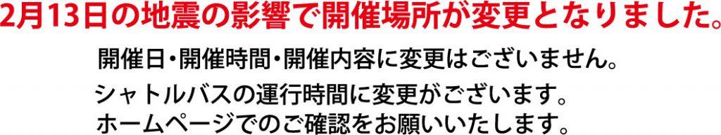 2月13日の地震の影響で開催場所が変更となりました。 開催日・開催時間・開催内容に変更はございません。 シャトルバスの運行時間に変更がございます。 ホームページでのご確認をお願いいたします。